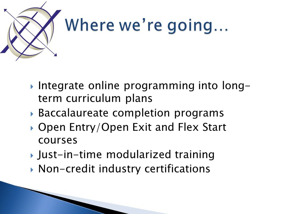  Integrate online programming into long- term curriculum plans  Baccalaureate completion programs  Open Entry/Open Exit and Flex Start courses  Just-in-time modularized training  Non-credit industry certifications