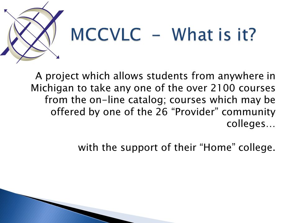 A project which allows students from anywhere in Michigan to take any one of the over 2100 courses from the on-line catalog; courses which may be offered by one of the 26 Provider community colleges… with the support of their Home college.