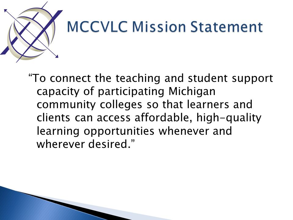 To connect the teaching and student support capacity of participating Michigan community colleges so that learners and clients can access affordable, high-quality learning opportunities whenever and wherever desired.