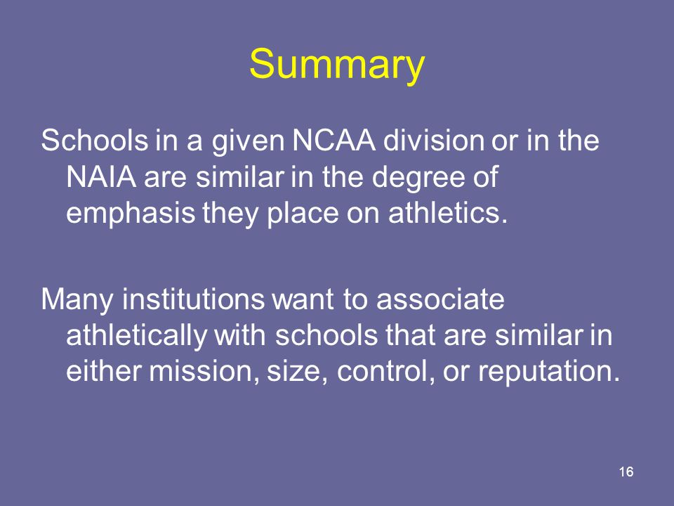 16 Summary Schools in a given NCAA division or in the NAIA are similar in the degree of emphasis they place on athletics.