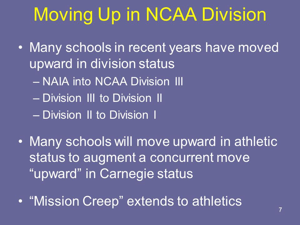 7 Moving Up in NCAA Division Many schools in recent years have moved upward in division status –NAIA into NCAA Division III –Division III to Division II –Division II to Division I Many schools will move upward in athletic status to augment a concurrent move upward in Carnegie status Mission Creep extends to athletics