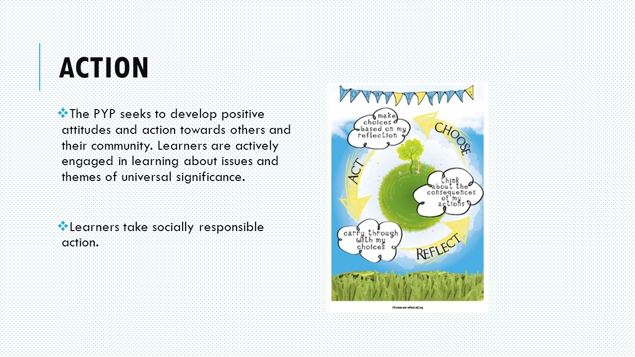 ACTION  The PYP seeks to develop positive attitudes and action towards others and their community.