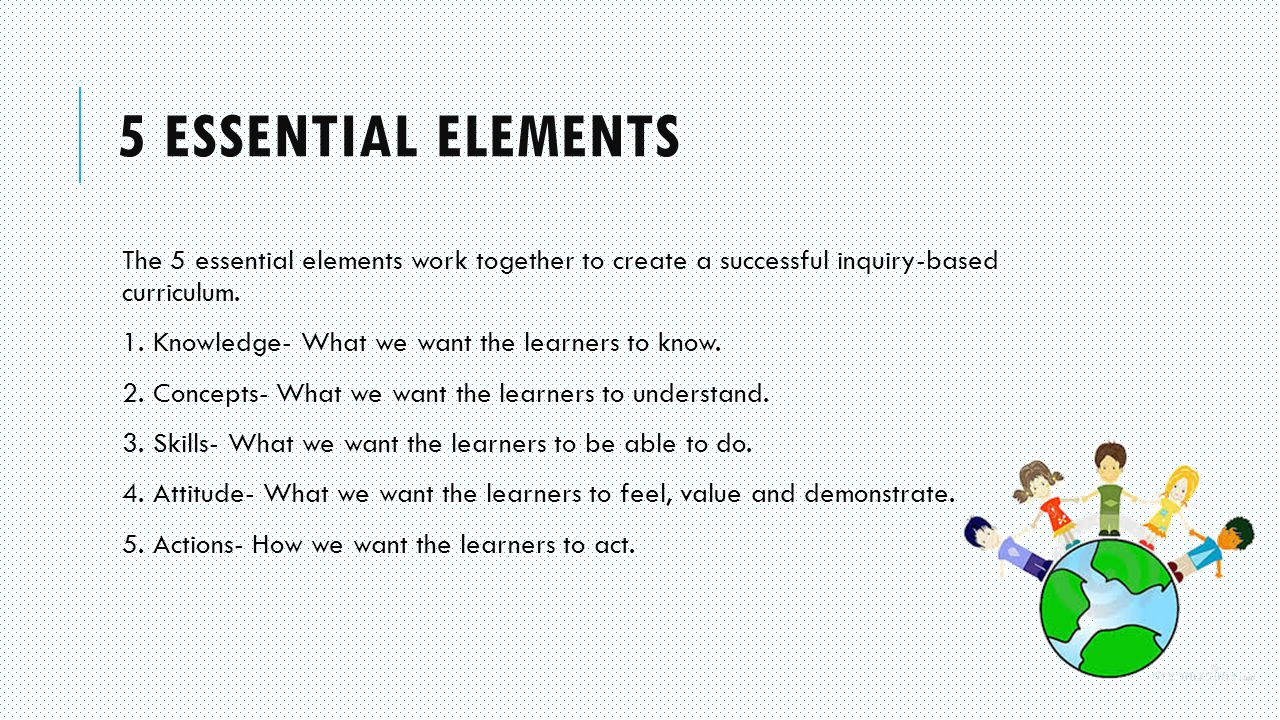 5 ESSENTIAL ELEMENTS The 5 essential elements work together to create a successful inquiry-based curriculum.
