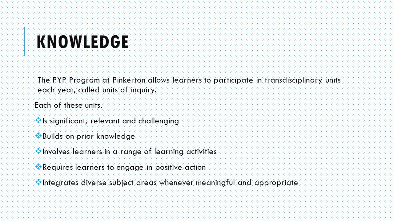 KNOWLEDGE The PYP Program at Pinkerton allows learners to participate in transdisciplinary units each year, called units of inquiry.