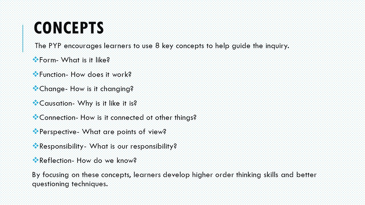 CONCEPTS The PYP encourages learners to use 8 key concepts to help guide the inquiry.