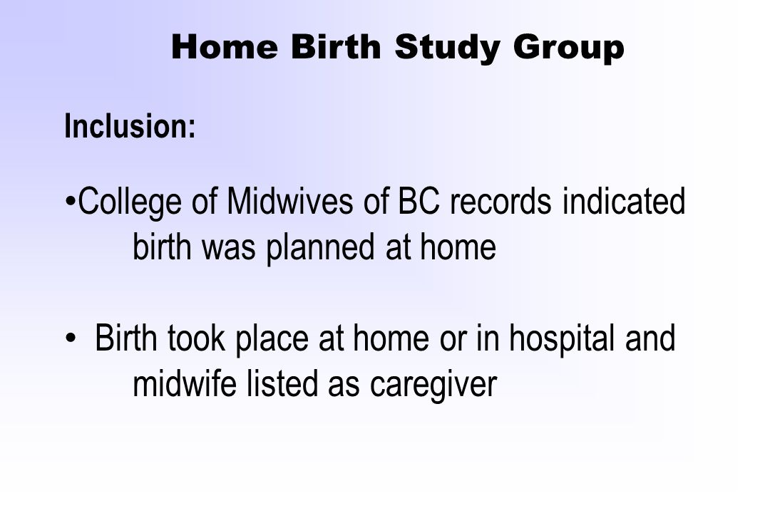 Home Birth Study Group Inclusion: College of Midwives of BC records indicated birth was planned at home Birth took place at home or in hospital and midwife listed as caregiver