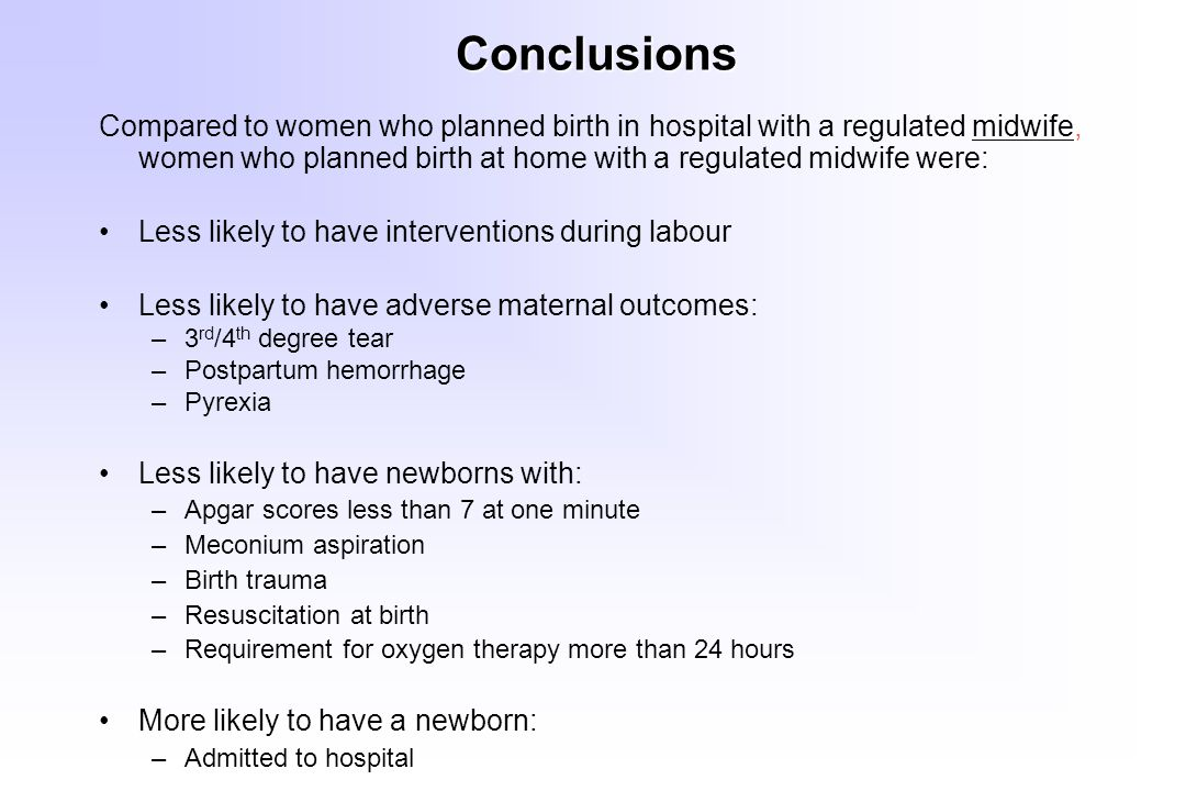 Conclusions Compared to women who planned birth in hospital with a regulated midwife, women who planned birth at home with a regulated midwife were: Less likely to have interventions during labour Less likely to have adverse maternal outcomes: –3 rd /4 th degree tear –Postpartum hemorrhage –Pyrexia Less likely to have newborns with: –Apgar scores less than 7 at one minute –Meconium aspiration –Birth trauma –Resuscitation at birth –Requirement for oxygen therapy more than 24 hours More likely to have a newborn: –Admitted to hospital