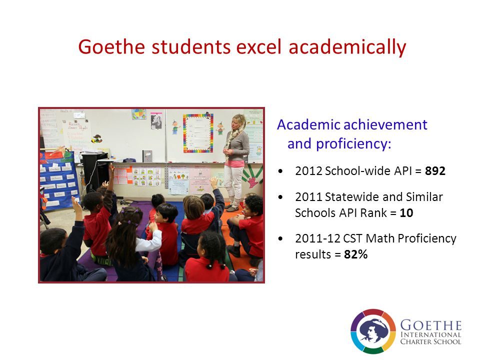 As a Goethe student your child will learn to… Reach their academic potential Communicate effectively in two languages Embrace a spirit of discovery and possess critical thinking skills Demonstrate a global perspective, cultural acceptance, personal responsibility