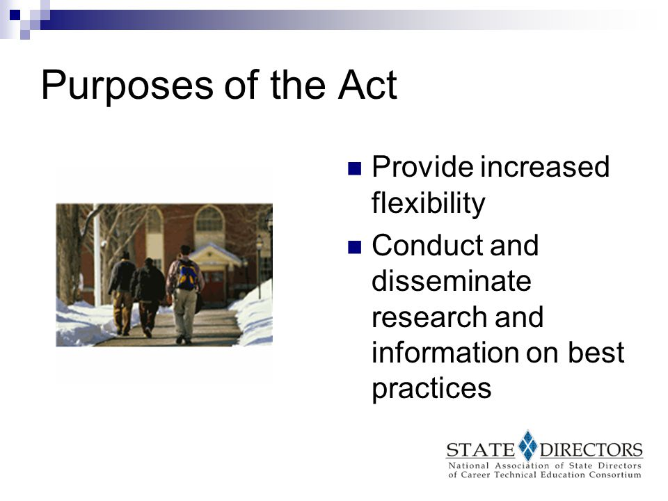 Purposes of the Act Promote partnerships (education, workforce boards, business, industry, etc.) Provide technical assistance and professional development