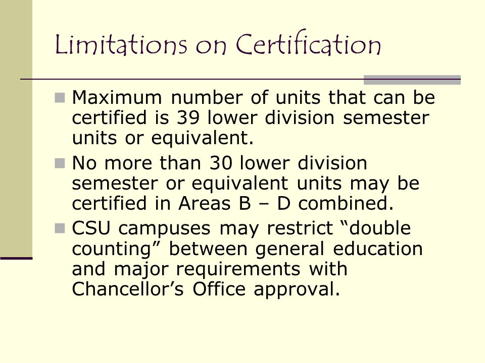 Limitations on Certification Maximum number of units that can be certified is 39 lower division semester units or equivalent.