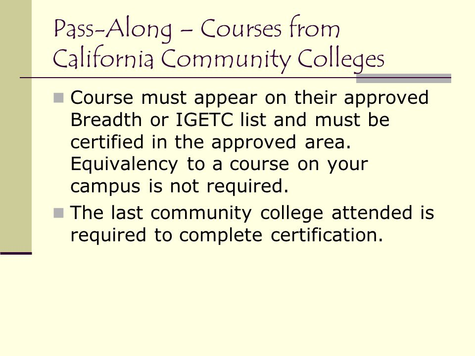 Pass-Along – Courses from California Community Colleges Course must appear on their approved Breadth or IGETC list and must be certified in the approved area.