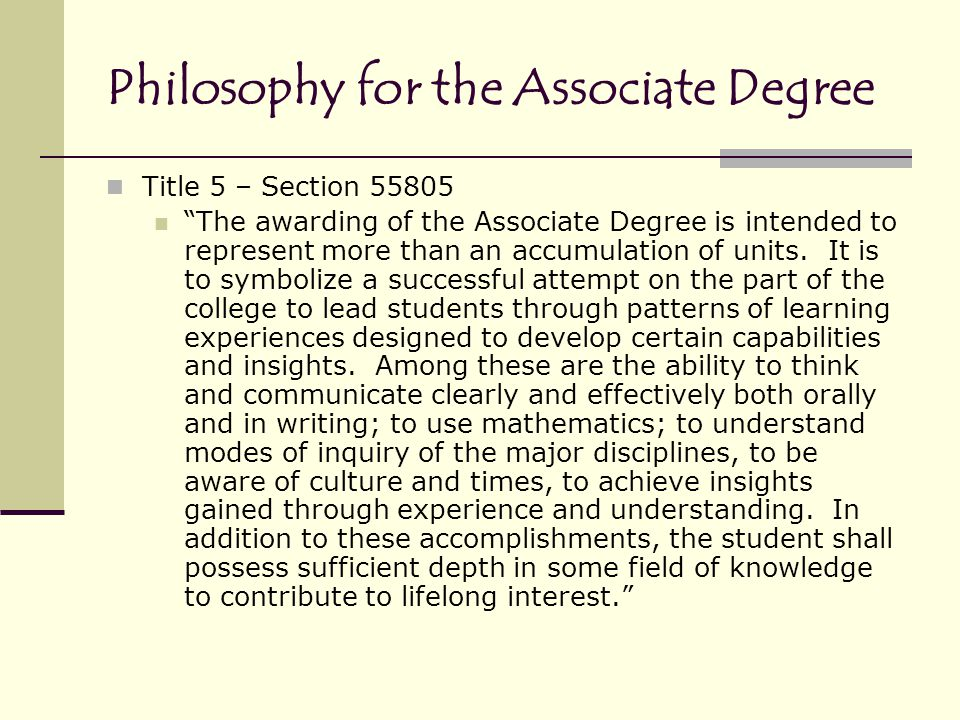 Philosophy for the Associate Degree Title 5 – Section 55805 The awarding of the Associate Degree is intended to represent more than an accumulation of units.