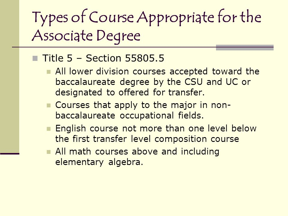 Types of Course Appropriate for the Associate Degree Title 5 – Section 55805.5 All lower division courses accepted toward the baccalaureate degree by the CSU and UC or designated to offered for transfer.