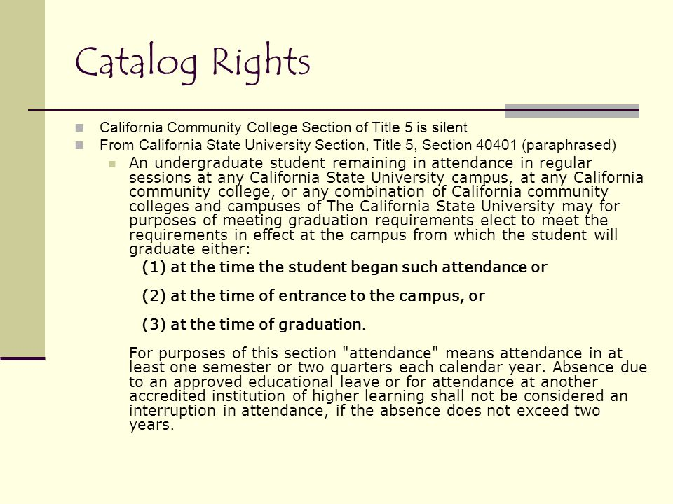 Catalog Rights California Community College Section of Title 5 is silent From California State University Section, Title 5, Section 40401 (paraphrased) An undergraduate student remaining in attendance in regular sessions at any California State University campus, at any California community college, or any combination of California community colleges and campuses of The California State University may for purposes of meeting graduation requirements elect to meet the requirements in effect at the campus from which the student will graduate either: (1) at the time the student began such attendance or (2) at the time of entrance to the campus, or (3) at the time of graduation.