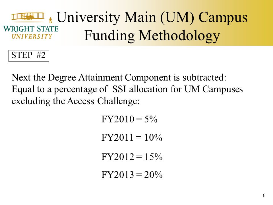University Main (UM) Campus Funding Methodology Next the Degree Attainment Component is subtracted: Equal to a percentage of SSI allocation for UM Campuses excluding the Access Challenge: FY2010 = 5% FY2011 = 10% FY2012 = 15% FY2013 = 20% STEP #2 8