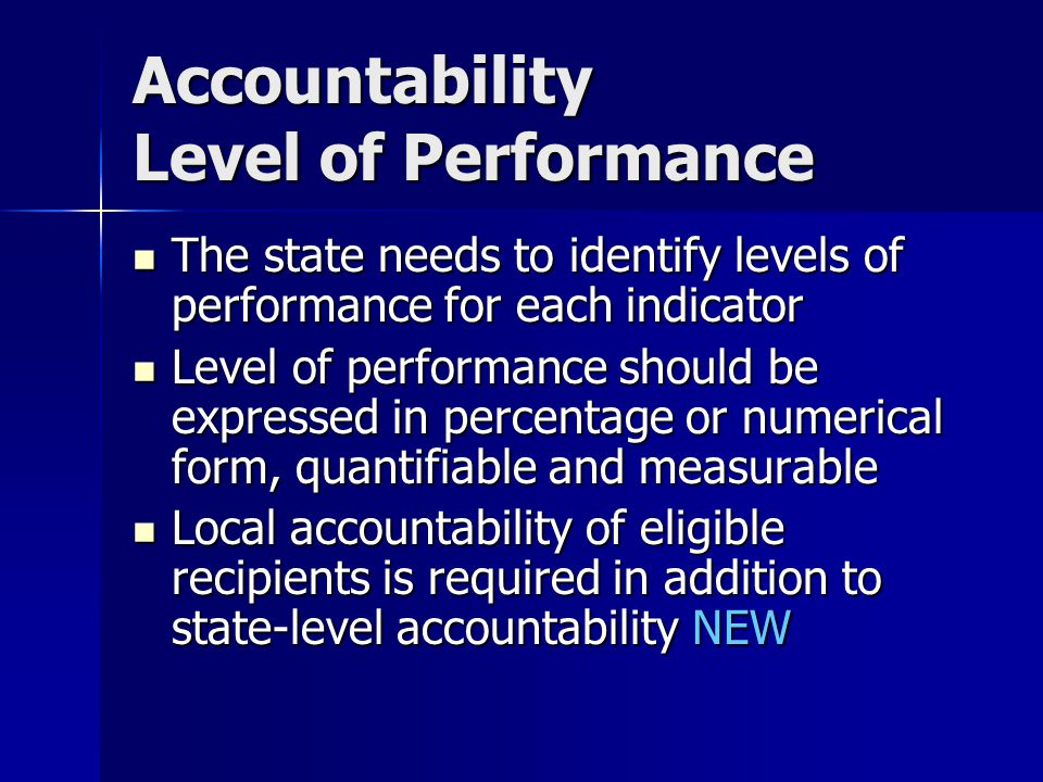 Accountability Level of Performance The state needs to identify levels of performance for each indicator The state needs to identify levels of performance for each indicator Level of performance should be expressed in percentage or numerical form, quantifiable and measurable Level of performance should be expressed in percentage or numerical form, quantifiable and measurable Local accountability of eligible recipients is required in addition to state-level accountability NEW Local accountability of eligible recipients is required in addition to state-level accountability NEW