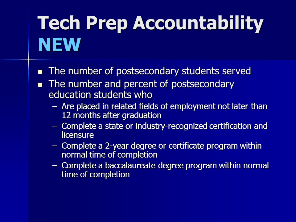 Tech Prep Accountability NEW The number of postsecondary students served The number of postsecondary students served The number and percent of postsecondary education students who The number and percent of postsecondary education students who –Are placed in related fields of employment not later than 12 months after graduation –Complete a state or industry-recognized certification and licensure –Complete a 2-year degree or certificate program within normal time of completion –Complete a baccalaureate degree program within normal time of completion