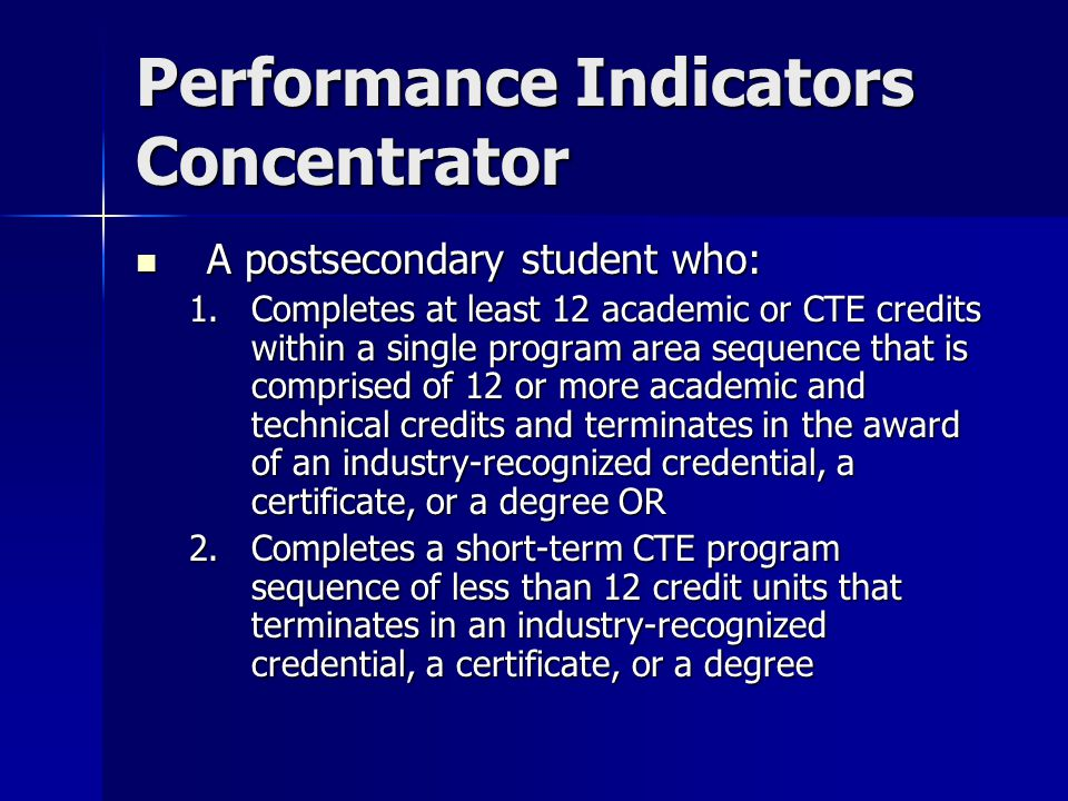 Performance Indicators Concentrator A postsecondary student who: A postsecondary student who: 1.Completes at least 12 academic or CTE credits within a single program area sequence that is comprised of 12 or more academic and technical credits and terminates in the award of an industry-recognized credential, a certificate, or a degree OR 2.Completes a short-term CTE program sequence of less than 12 credit units that terminates in an industry-recognized credential, a certificate, or a degree
