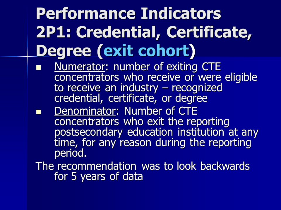 Performance Indicators 2P1: Credential, Certificate, Degree (exit cohort) Numerator: number of exiting CTE concentrators who receive or were eligible to receive an industry – recognized credential, certificate, or degree Numerator: number of exiting CTE concentrators who receive or were eligible to receive an industry – recognized credential, certificate, or degree Denominator: Number of CTE concentrators who exit the reporting postsecondary education institution at any time, for any reason during the reporting period.
