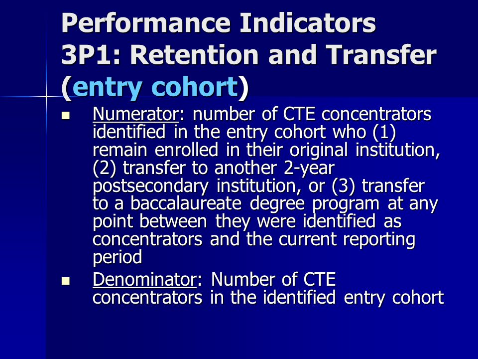 Performance Indicators 3P1: Retention and Transfer (entry cohort) Numerator: number of CTE concentrators identified in the entry cohort who (1) remain enrolled in their original institution, (2) transfer to another 2-year postsecondary institution, or (3) transfer to a baccalaureate degree program at any point between they were identified as concentrators and the current reporting period Numerator: number of CTE concentrators identified in the entry cohort who (1) remain enrolled in their original institution, (2) transfer to another 2-year postsecondary institution, or (3) transfer to a baccalaureate degree program at any point between they were identified as concentrators and the current reporting period Denominator: Number of CTE concentrators in the identified entry cohort Denominator: Number of CTE concentrators in the identified entry cohort