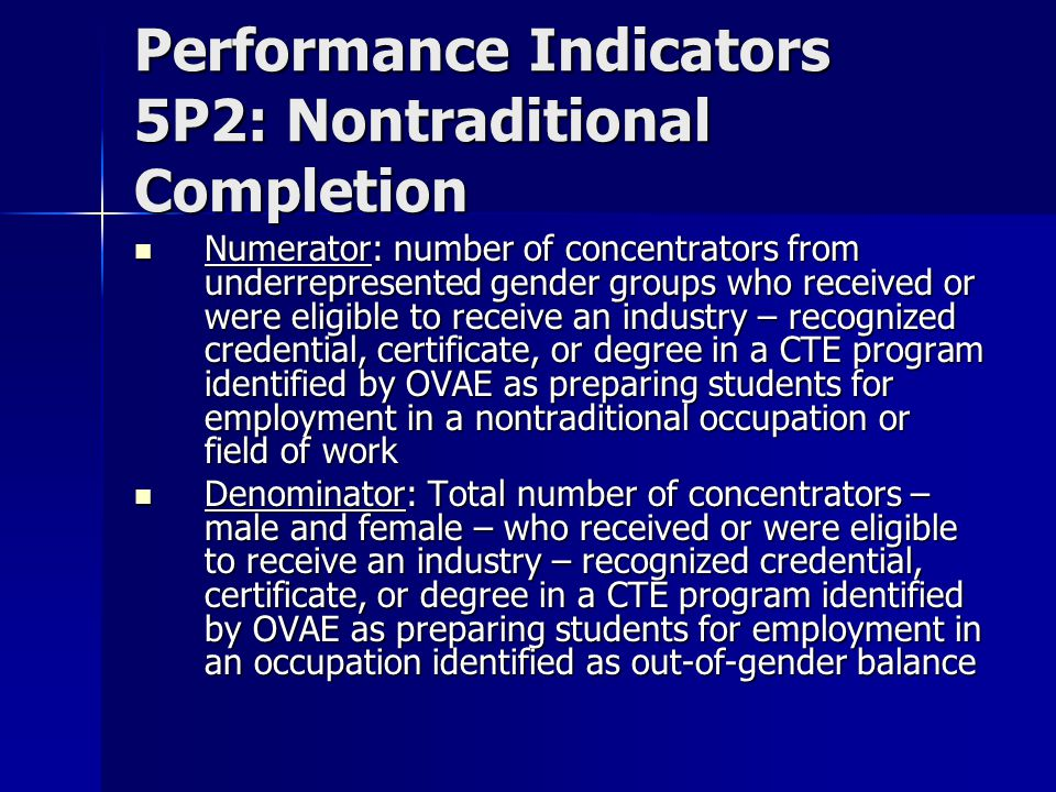 Performance Indicators 5P2: Nontraditional Completion Numerator: number of concentrators from underrepresented gender groups who received or were eligible to receive an industry – recognized credential, certificate, or degree in a CTE program identified by OVAE as preparing students for employment in a nontraditional occupation or field of work Numerator: number of concentrators from underrepresented gender groups who received or were eligible to receive an industry – recognized credential, certificate, or degree in a CTE program identified by OVAE as preparing students for employment in a nontraditional occupation or field of work Denominator: Total number of concentrators – male and female – who received or were eligible to receive an industry – recognized credential, certificate, or degree in a CTE program identified by OVAE as preparing students for employment in an occupation identified as out-of-gender balance Denominator: Total number of concentrators – male and female – who received or were eligible to receive an industry – recognized credential, certificate, or degree in a CTE program identified by OVAE as preparing students for employment in an occupation identified as out-of-gender balance