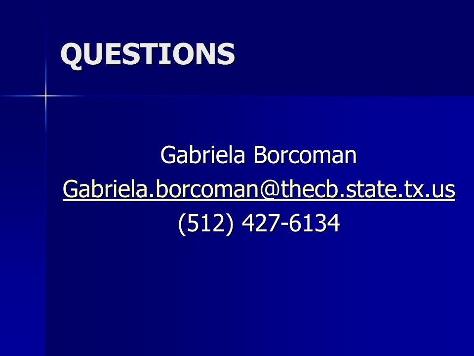QUESTIONS Gabriela Borcoman Gabriela.borcoman@thecb.state.tx.us (512) 427-6134
