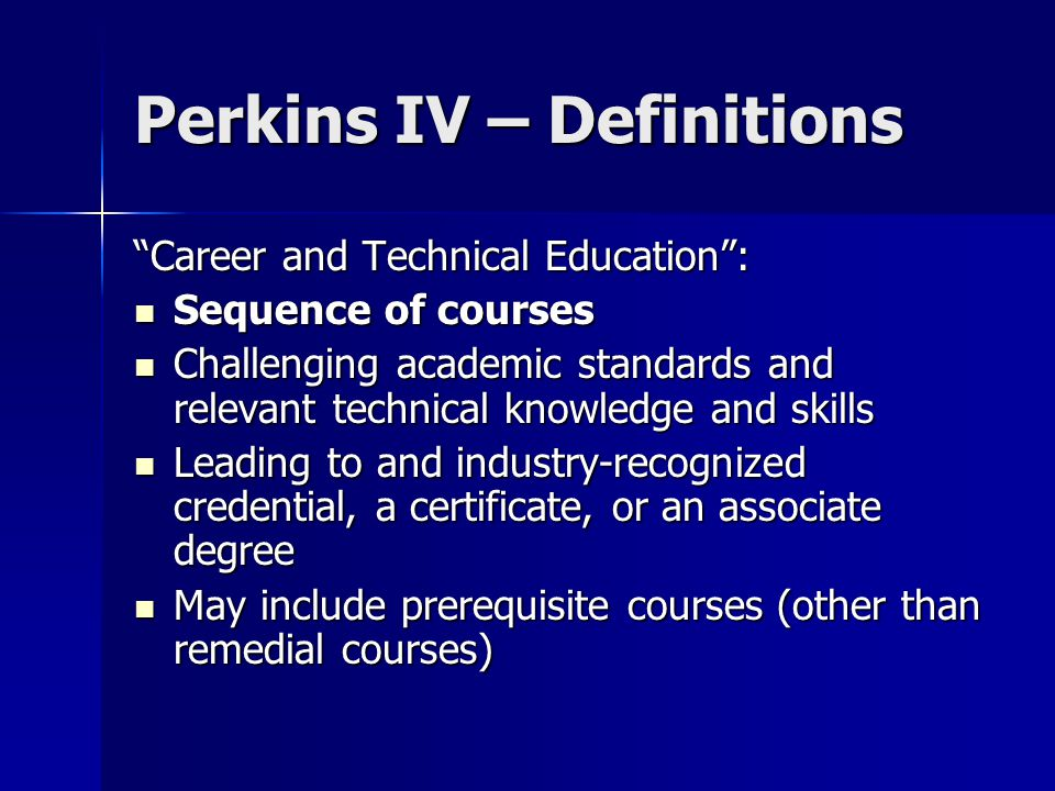 Perkins IV – Definitions Postsecondary education Tech-Prep student : A student who completed the secondary education component of a Tech-Prep program and A student who completed the secondary education component of a Tech-Prep program and A student who has enrolled in the post secondary education component of a Tech Prep program in an HE institution A student who has enrolled in the post secondary education component of a Tech Prep program in an HE institution