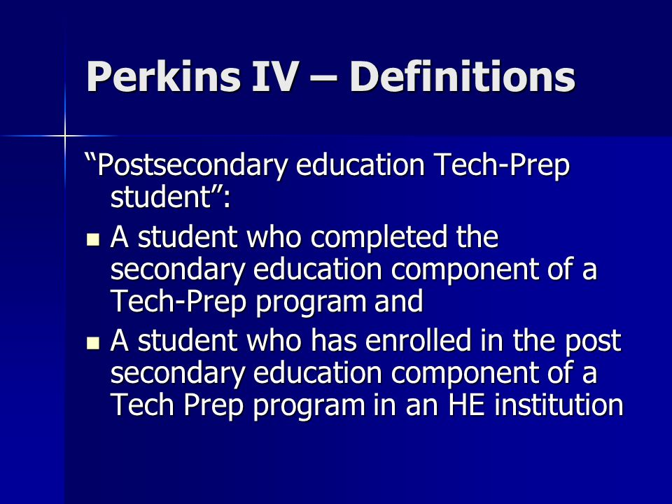 Perkins IV – Definitions Nontraditional fields : Occupations or fields of work for which individuals from one gender comprise less than 25 percent of the individuals employed in each such occupation or field of work Occupations or fields of work for which individuals from one gender comprise less than 25 percent of the individuals employed in each such occupation or field of work Postsecondary institution : Institution of higher education that provides not less than a 2-year program of instruction that is acceptable for credit toward a bachelor's degree Institution of higher education that provides not less than a 2-year program of instruction that is acceptable for credit toward a bachelor's degree Nonprofit educational institution offering certificate or apprenticeship programs at postsecondary levels Nonprofit educational institution offering certificate or apprenticeship programs at postsecondary levels