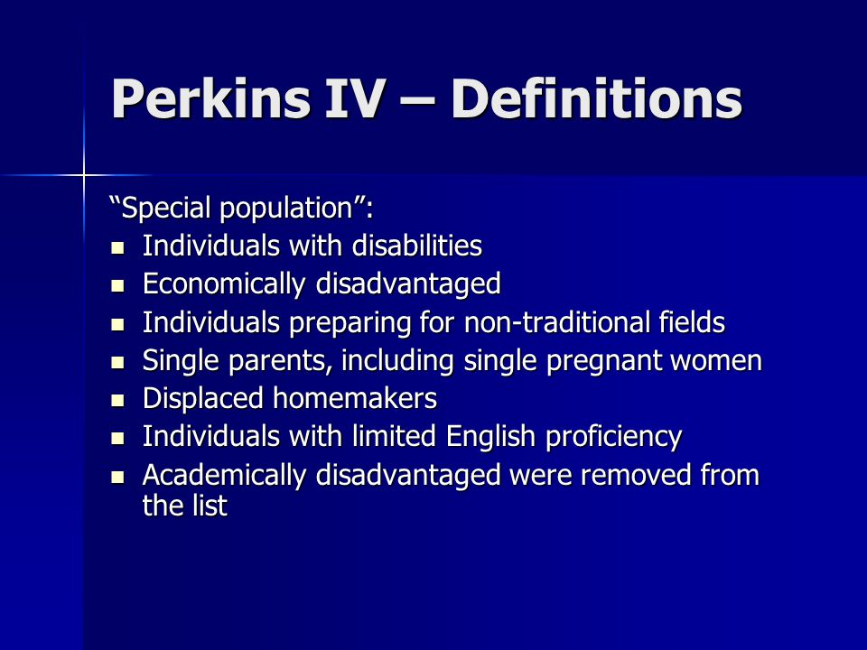 Perkins IV – Definitions Special population : Individuals with disabilities Individuals with disabilities Economically disadvantaged Economically disadvantaged Individuals preparing for non-traditional fields Individuals preparing for non-traditional fields Single parents, including single pregnant women Single parents, including single pregnant women Displaced homemakers Displaced homemakers Individuals with limited English proficiency Individuals with limited English proficiency Academically disadvantaged were removed from the list Academically disadvantaged were removed from the list