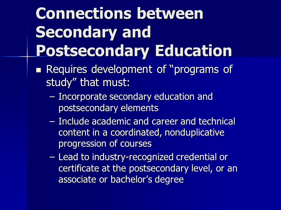 Connections between Secondary and Postsecondary Education Requires development of programs of study that must: Requires development of programs of study that must: –Incorporate secondary education and postsecondary elements –Include academic and career and technical content in a coordinated, nonduplicative progression of courses –Lead to industry-recognized credential or certificate at the postsecondary level, or an associate or bachelor's degree