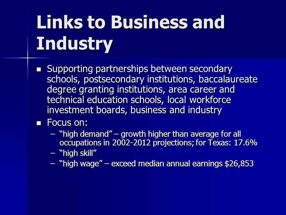 Links to Business and Industry Supporting partnerships between secondary schools, postsecondary institutions, baccalaureate degree granting institutions, area career and technical education schools, local workforce investment boards, business and industry Supporting partnerships between secondary schools, postsecondary institutions, baccalaureate degree granting institutions, area career and technical education schools, local workforce investment boards, business and industry Focus on: Focus on: – high demand – growth higher than average for all occupations in 2002-2012 projections; for Texas: 17.6% – high skill – high wage – exceed median annual earnings $26,853