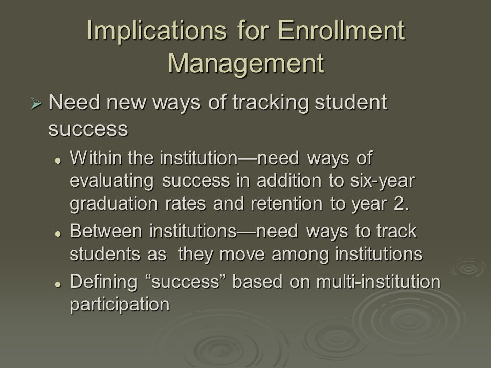 Implications for Enrollment Management  Need new ways of tracking student success Within the institution—need ways of evaluating success in addition to six-year graduation rates and retention to year 2.