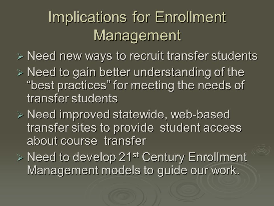 Implications for Enrollment Management  Need new ways to recruit transfer students  Need to gain better understanding of the best practices for meeting the needs of transfer students  Need improved statewide, web-based transfer sites to provide student access about course transfer  Need to develop 21 st Century Enrollment Management models to guide our work.