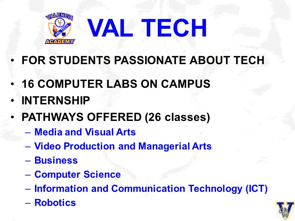 VALUE OF VAL TECH To acquire high-level technology skills To prepare for continued education in high- level college and university courses To prepare for specialized technology certificate programs To further develop their aptitude for technology To earn a Tech Diploma