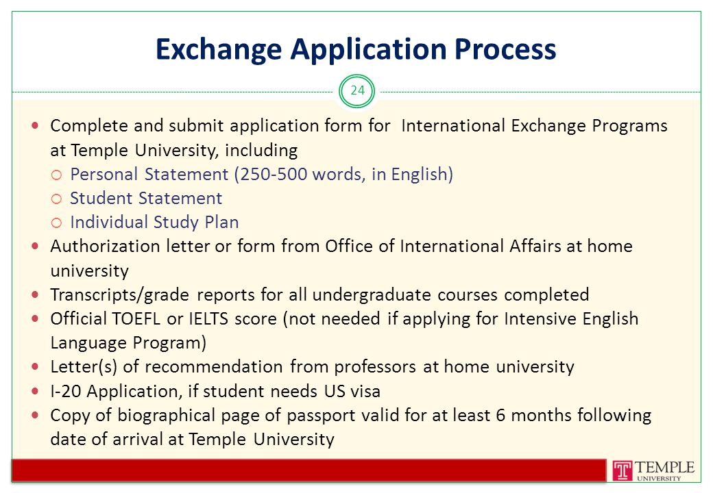 Exchange Application Process 24 Complete and submit application form for International Exchange Programs at Temple University, including  Personal Statement (250-500 words, in English)  Student Statement  Individual Study Plan Authorization letter or form from Office of International Affairs at home university Transcripts/grade reports for all undergraduate courses completed Official TOEFL or IELTS score (not needed if applying for Intensive English Language Program) Letter(s) of recommendation from professors at home university I-20 Application, if student needs US visa Copy of biographical page of passport valid for at least 6 months following date of arrival at Temple University