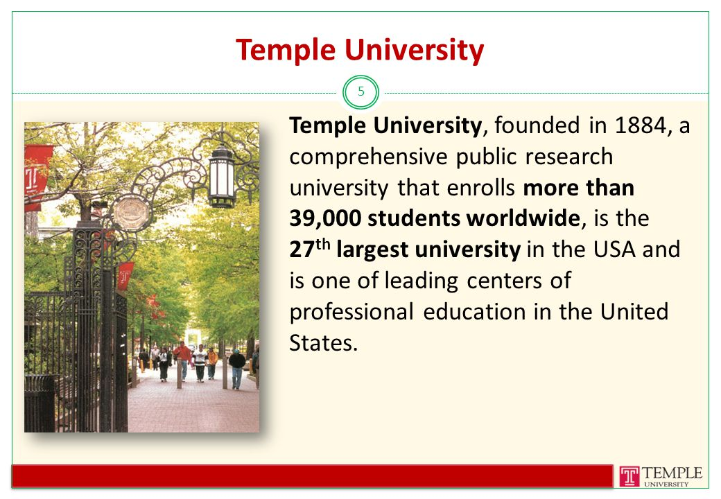 Temple University 5 Temple University, founded in 1884, a comprehensive public research university that enrolls more than 39,000 students worldwide, is the 27 th largest university in the USA and is one of leading centers of professional education in the United States.