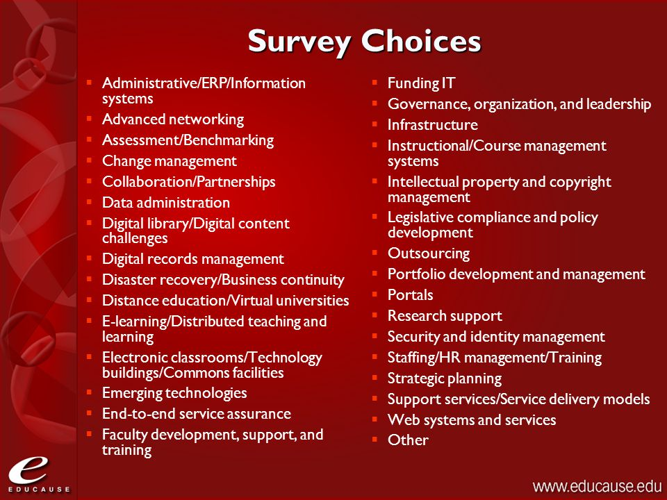 Survey Choices  Administrative/ERP/Information systems  Advanced networking  Assessment/Benchmarking  Change management  Collaboration/Partnerships  Data administration  Digital library/Digital content challenges  Digital records management  Disaster recovery/Business continuity  Distance education/Virtual universities  E-learning/Distributed teaching and learning  Electronic classrooms/Technology buildings/Commons facilities  Emerging technologies  End-to-end service assurance  Faculty development, support, and training  Funding IT  Governance, organization, and leadership  Infrastructure  Instructional/Course management systems  Intellectual property and copyright management  Legislative compliance and policy development  Outsourcing  Portfolio development and management  Portals  Research support  Security and identity management  Staffing/HR management/Training  Strategic planning  Support services/Service delivery models  Web systems and services  Other