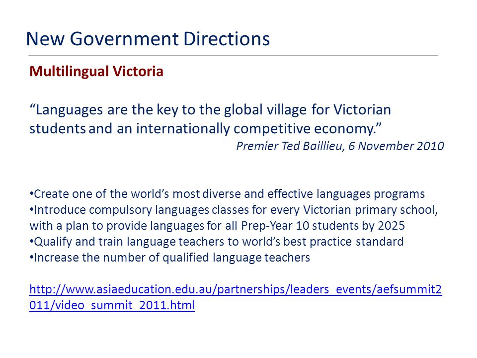 New Government Directions Multilingual Victoria Languages are the key to the global village for Victorian students and an internationally competitive economy. Premier Ted Baillieu, 6 November 2010 Create one of the world's most diverse and effective languages programs Introduce compulsory languages classes for every Victorian primary school, with a plan to provide languages for all Prep-Year 10 students by 2025 Qualify and train language teachers to world's best practice standard Increase the number of qualified language teachers http://www.asiaeducation.edu.au/partnerships/leaders_events/aefsummit2 011/video_summit_2011.html