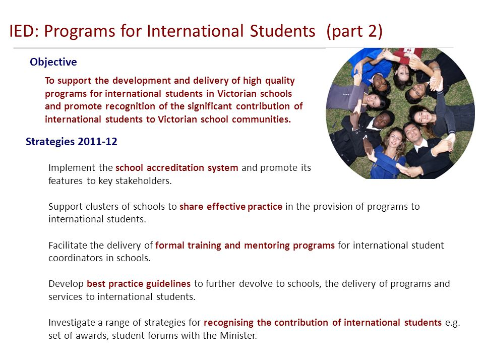 IED: Programs for International Students (part 2) Objective Strategies 2011-12 To support the development and delivery of high quality programs for international students in Victorian schools and promote recognition of the significant contribution of international students to Victorian school communities.