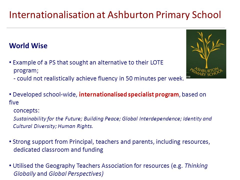 Internationalisation at Ashburton Primary School World Wise Example of a PS that sought an alternative to their LOTE program; - could not realistically achieve fluency in 50 minutes per week.