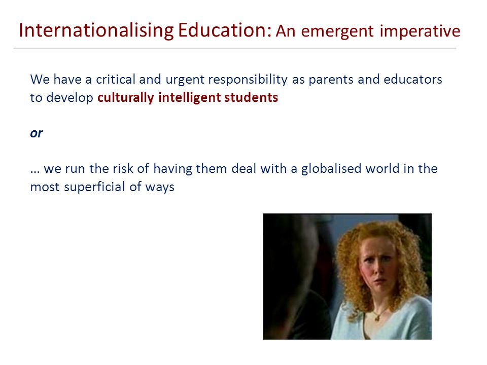 Internationalising Education: An emergent imperative We have a critical and urgent responsibility as parents and educators to develop culturally intelligent students or … we run the risk of having them deal with a globalised world in the most superficial of ways