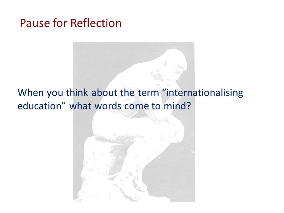 Pause for Reflection When you think about the term internationalising education what words come to mind?