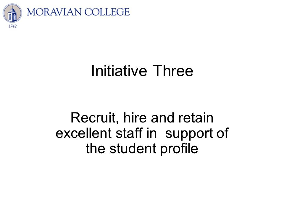 Initiative Three Recruit, hire and retain excellent staff in support of the student profile