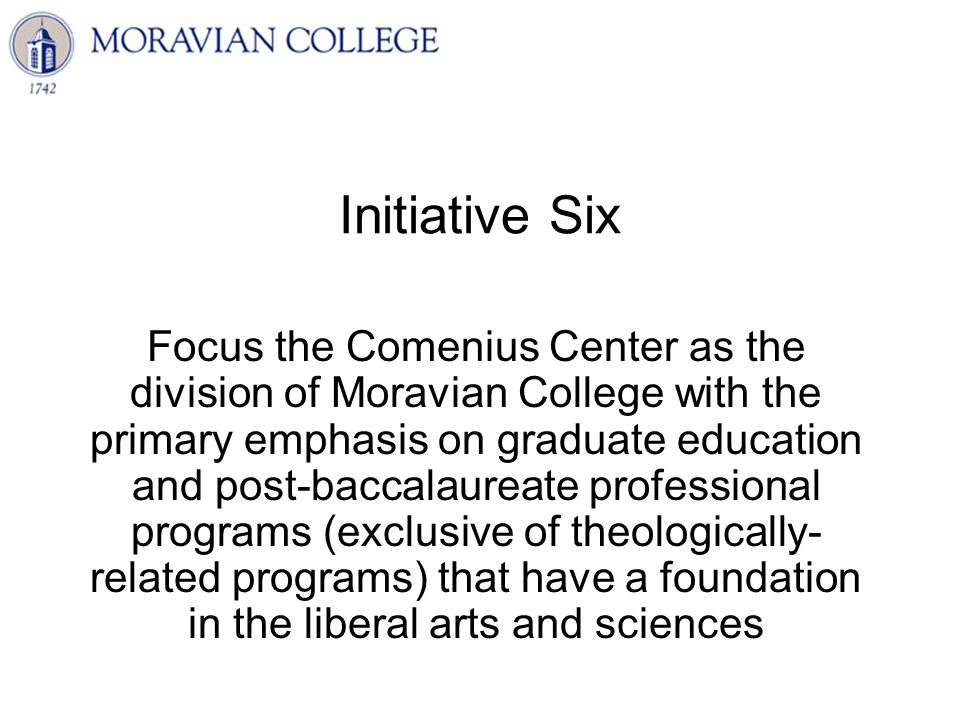 Initiative Six Focus the Comenius Center as the division of Moravian College with the primary emphasis on graduate education and post-baccalaureate professional programs (exclusive of theologically- related programs) that have a foundation in the liberal arts and sciences