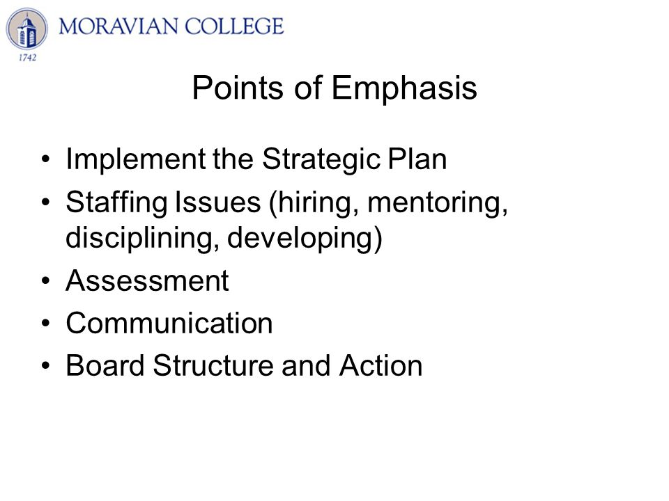 Points of Emphasis Implement the Strategic Plan Staffing Issues (hiring, mentoring, disciplining, developing) Assessment Communication Board Structure and Action