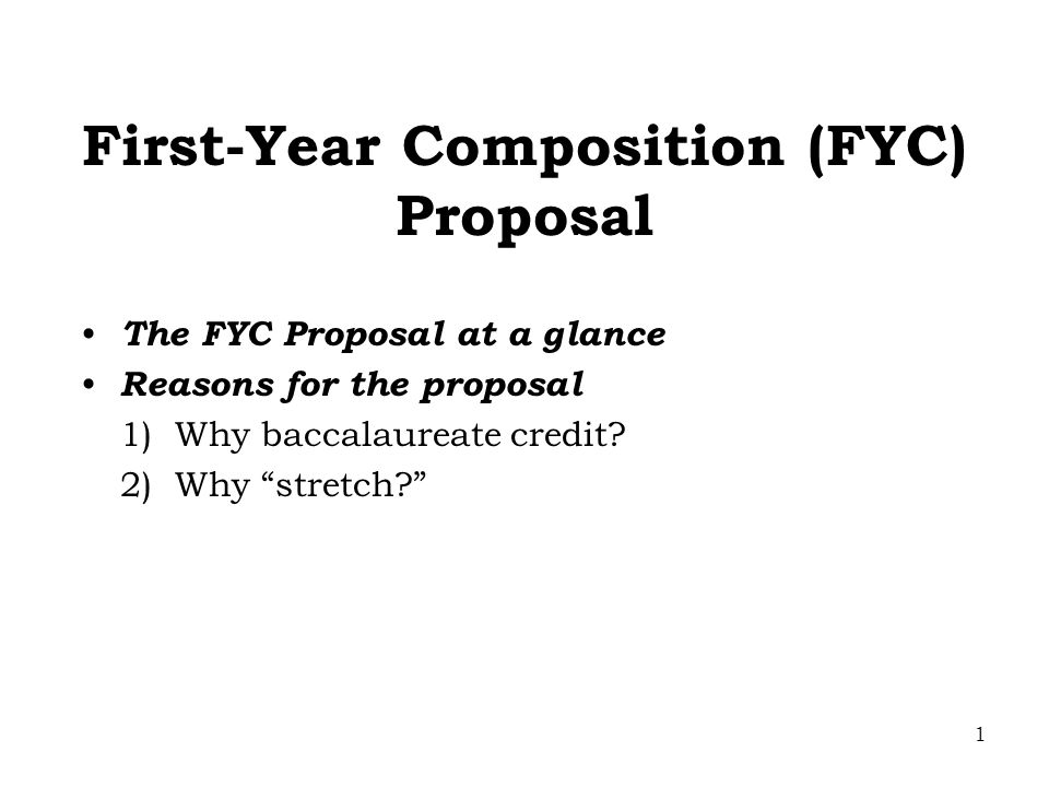 1 First-Year Composition (FYC) Proposal The FYC Proposal at a glance Reasons for the proposal 1) Why baccalaureate credit.