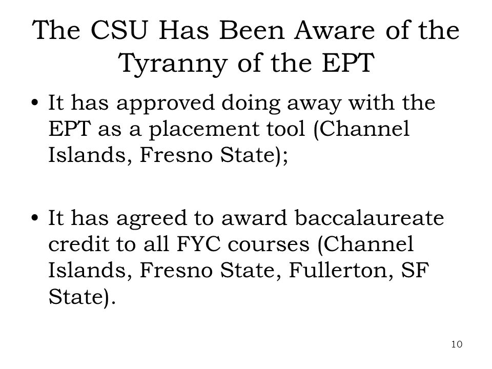 10 The CSU Has Been Aware of the Tyranny of the EPT It has approved doing away with the EPT as a placement tool (Channel Islands, Fresno State); It has agreed to award baccalaureate credit to all FYC courses (Channel Islands, Fresno State, Fullerton, SF State).