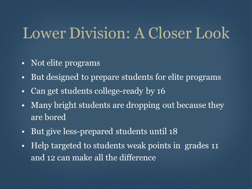 Lower Division: A Closer Look Not elite programs But designed to prepare students for elite programs Can get students college-ready by 16 Many bright students are dropping out because they are bored But give less-prepared students until 18 Help targeted to students weak points in grades 11 and 12 can make all the difference