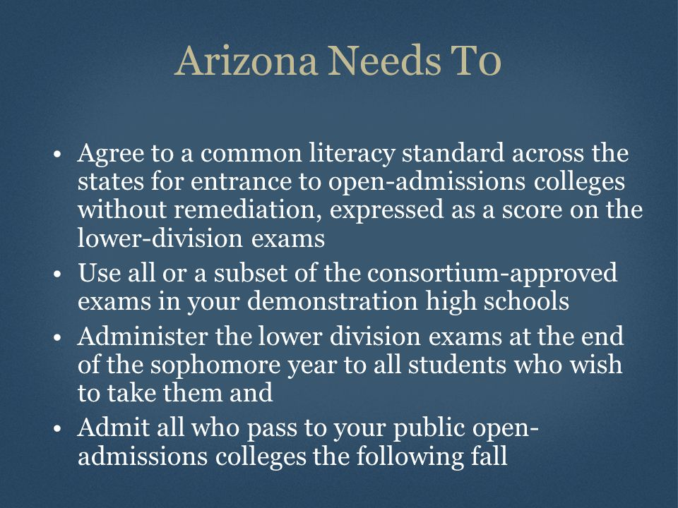 Arizona Needs T0 Agree to a common literacy standard across the states for entrance to open-admissions colleges without remediation, expressed as a score on the lower-division exams Use all or a subset of the consortium-approved exams in your demonstration high schools Administer the lower division exams at the end of the sophomore year to all students who wish to take them and Admit all who pass to your public open- admissions colleges the following fall