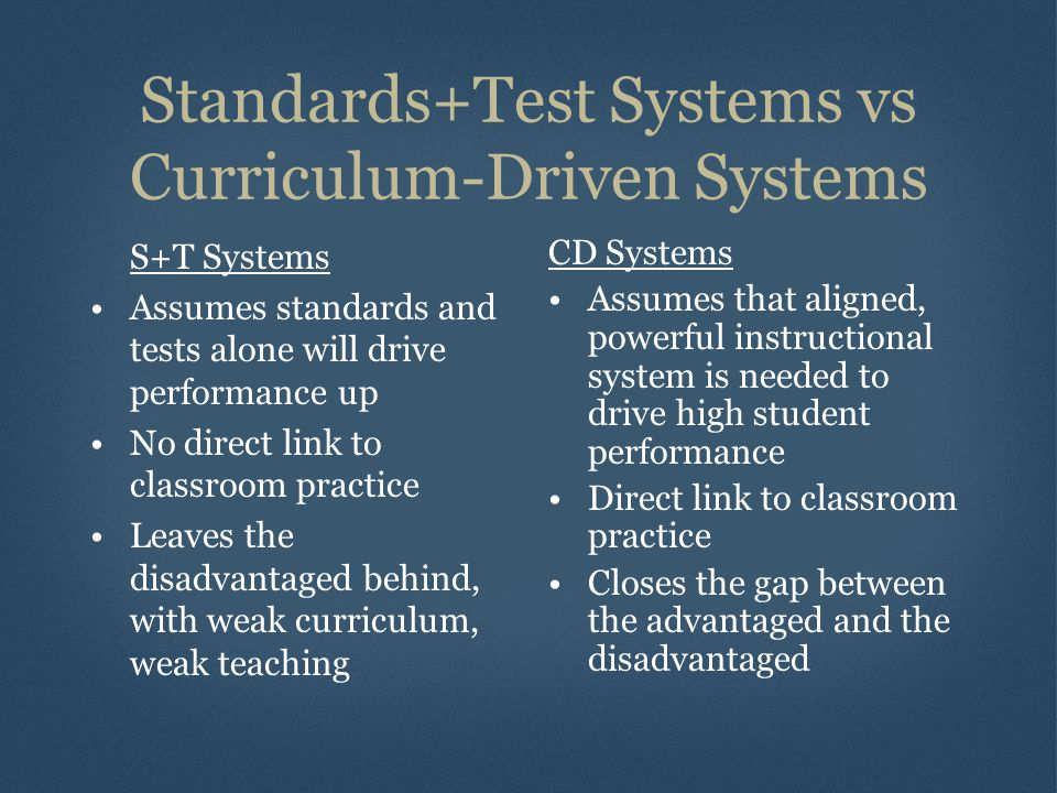 Standards+Test Systems vs Curriculum-Driven Systems S+T Systems Assumes standards and tests alone will drive performance up No direct link to classroom practice Leaves the disadvantaged behind, with weak curriculum, weak teaching CD Systems Assumes that aligned, powerful instructional system is needed to drive high student performance Direct link to classroom practice Closes the gap between the advantaged and the disadvantaged